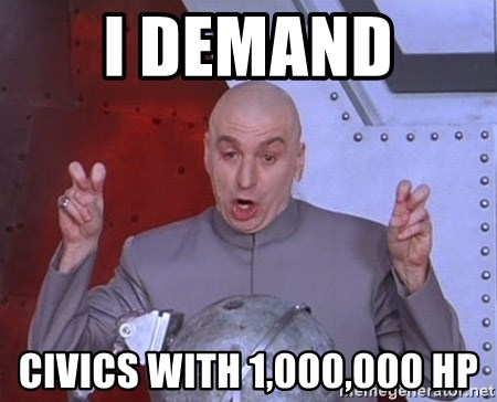Dr. Evil Air Quotes - I demand  civics with 1,000,000 hp