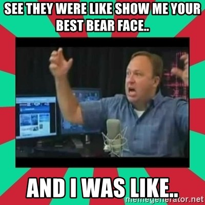 Alex Jones  - see they were like show me your best bear face.. and I was like..