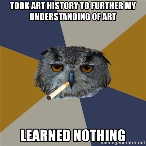Art Student Owl - took art history to further my understanding of art learned nothing