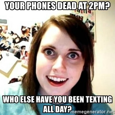 Overprotective Girlfriend - your phones dead at 2pm? who else have you been texting all day?