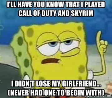 Tough Spongebob - I'll have you know that I played call of duty and skyrim I didn't lose my girlfriend... (never had one to begin with)