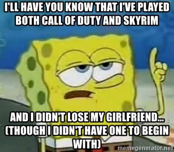 Tough Spongebob - I'll have you know that I've played both call of duty and skyrim and I didn't lose my girlfriend... (though I didn't have one to begin with)