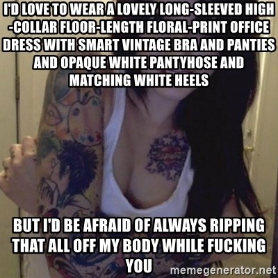 Alyssa Rosales - I'D LOVE TO WEAR A LOVELY LONG-SLEEVED HIGH-COLLAR FLOOR-LENGTH FLORAL-PRINT OFFICE DRESS WITH SMART VINTAGE BRA AND PANTIES AND OPAQUE WHITE PANTYHOSE AND MATCHING WHITE HEELS BUT I'D BE AFRAID OF ALWAYS RIPPING THAT ALL OFF MY BODY WHILE FUCKING YOU