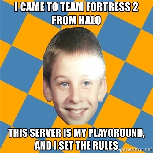 annoying elementary school kid - I came to Team Fortress 2 from Halo This Server is my playground, and I set the rules