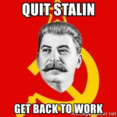 Stalin Says - Quit stalin Get back to work