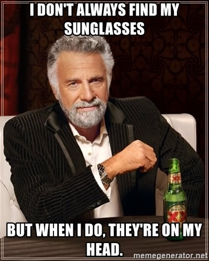 The Most Interesting Man In The World - I don't always find my suNglasses But when i dO, they'Re on my head.