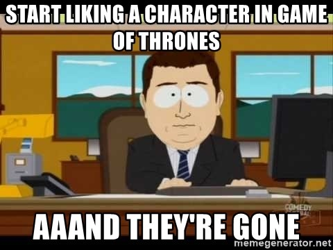 Aand Its Gone - Start Liking a character in game of thrones Aaand they're gone