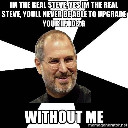 Steve Jobs Says - im the real steve, yes im the real steve, youll never be able to upgrade your ipod 2g without me