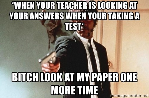 I double dare you - *WHEN YOUR TEACHER IS LOOKING AT YOUR ANSWERS WHEN YOUR TAKING A TEST* BITCH LOOK AT MY PAPER ONE MORE TIME