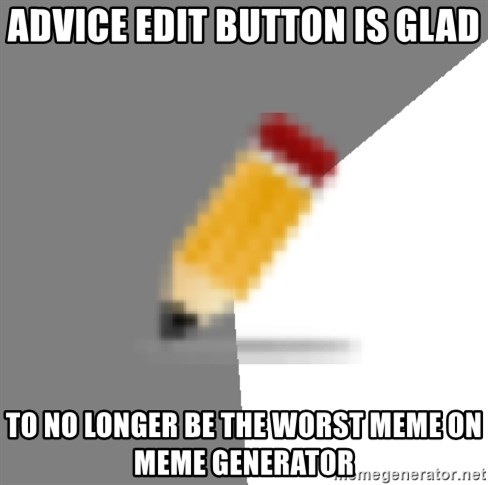 Advice Edit Button - Advice Edit Button is glad to no longer be the worst meme on meme generator