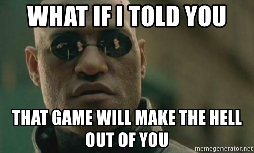 Scumbag Morpheus - WHAT IF I TOLD YOU THAT GAME WILL MAKE THE HELL OUT OF YOU