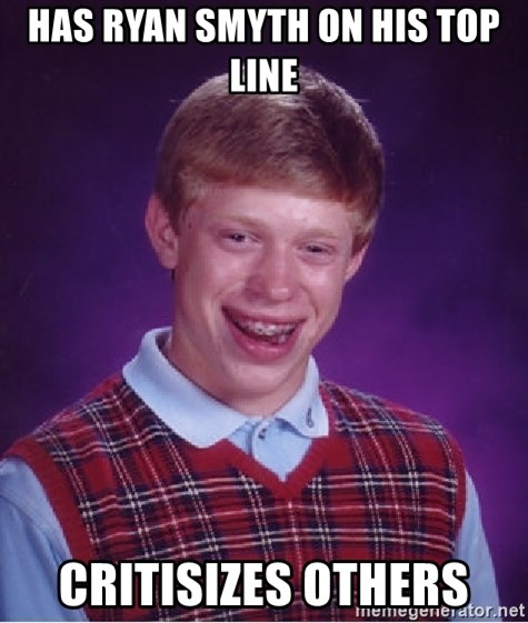 Bad Luck Brian - Has Ryan smyth on his top line Critisizes others