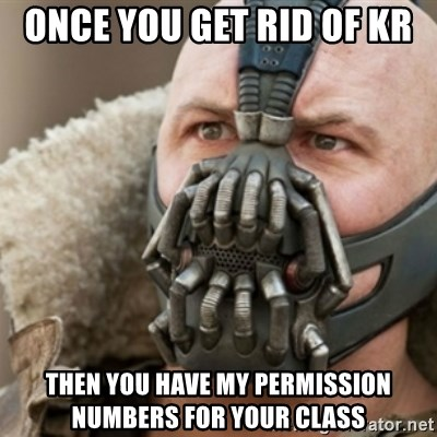 Bane - Once you get rid of KR Then you have my PERMISSION numbers for your class