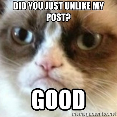 angry cat asshole - Did you just Unlike mY post? GOOd