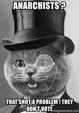 Monocle Cat - anarchists ? that'snot a problem ! they don't vote