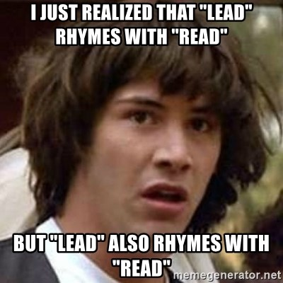 """Conspiracy Keanu - I just realized that """"lead"""" rhymes with """"read"""" but """"lead"""" also rhymes with """"read"""""""