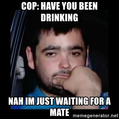 just waiting for a mate - COP: HAVE YOU BEEN DRINKING NAH IM JUST WAITING FOR A MATE