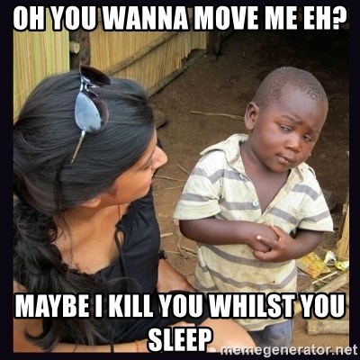 Skeptical third-world kid - oh you wanna move me eh? maybe i kill you whilst you sleep
