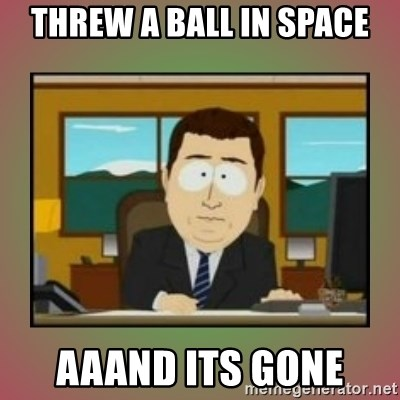 aaaand its gone - Threw a ball in space aaand its gone