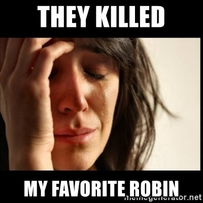 First World Problems - THEY KILLED MY FAVORITE ROBIN