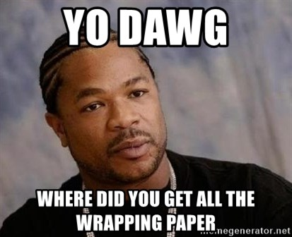 Yo Dawg - yo dawg  where did you get all the wrapping paper