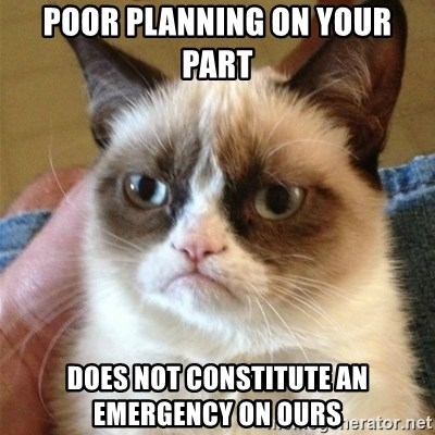 Grumpy Cat  - Poor planning on your part does NOT constitute an emergency on ours
