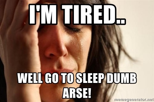 First World Problems - I'M TIRED.. WELL GO TO SLEEP DUMB ARSE!