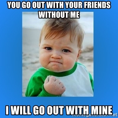 yes baby 2 - You go out with your friends without me I will go out with mine