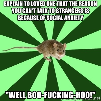 """Mental Illness Mouse - Explain to loved one that the reason you can't talk to strangers is because of social anxiety """"well boo-fucking-hoo!"""""""