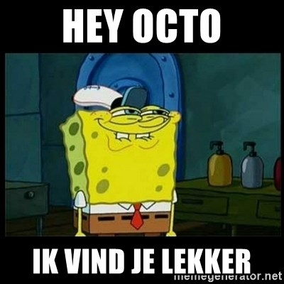 Don't you, Squidward? - HEY OCTO IK VIND JE LEKKER