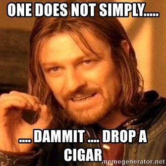 One Does Not Simply - One does not simply..... .... Dammit .... Drop a cigar