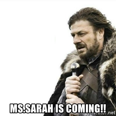 Prepare yourself -  Ms.sarah is coming!!