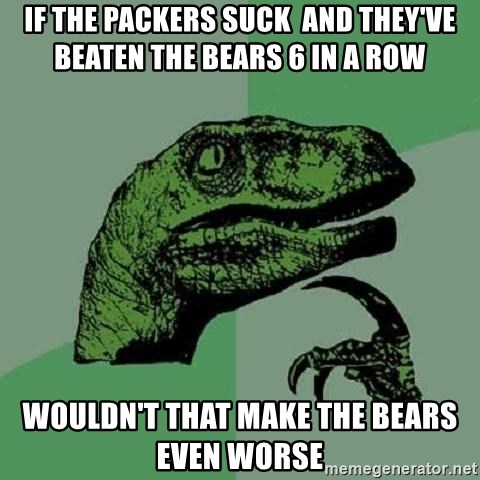 Philosoraptor - IF the packers suck  and they've beaten the bears 6 in a row wouldn't that make the bears even worse