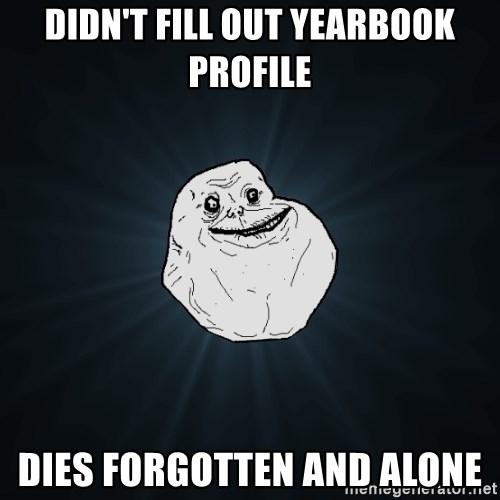 Forever Alone - Didn't fill out yearbook profile dies Forgotten AND ALONE