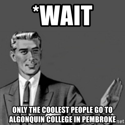 Correction Guy - *wait Only the coolest people go to Algonquin College in Pembroke