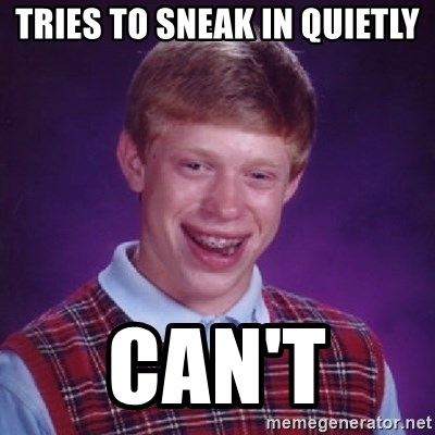 Bad Luck Brian - TRIES TO SNEAK IN QUIETLY CAN'T