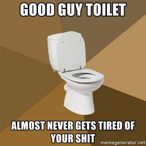 talking toilet - GOOD GUY TOILET ALMOST NEVER GETS TIRED OF YOUR SHIT