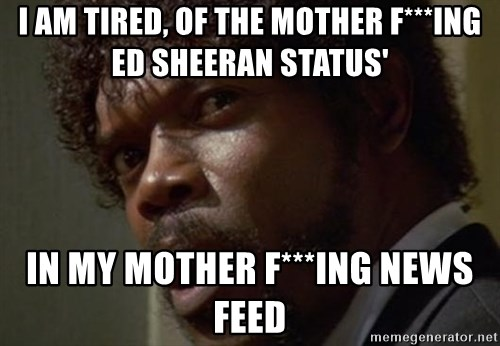 Angry Samuel L Jackson - I AM TIRED, OF THE MOTHER F***ING ED SHEERAN STATUS' IN MY MOTHER F***ING NEWS FEED
