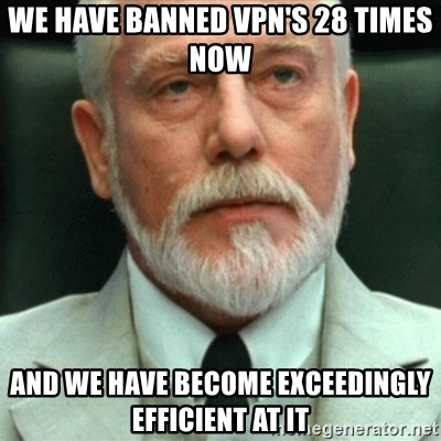 exceedingly efficient - we have banned vpn's 28 times now and we have become exceedingly efficient at it