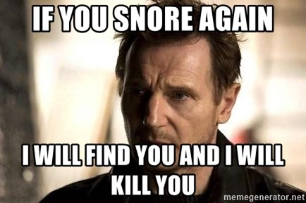 Liam Neeson meme - if you snore again i will find you and i will kill you