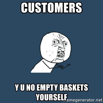 y you no - CUSTOMERS Y U NO EMPTY BASKETS YOURSELF