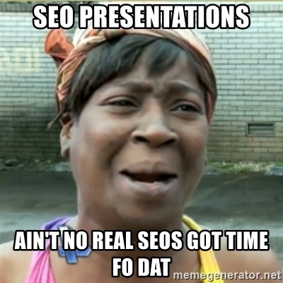 Ain't Nobody got time fo that - SEO Presentations ain't no real seos got time fo dat