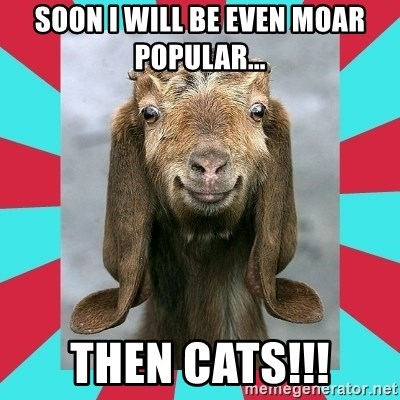 Gloating Goat - SOON I WILL BE EVEN mOAR POPULAR... THEN CATS!!!