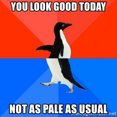 Socially Awesome Awkward Penguin - You look good today Not as pale as usual