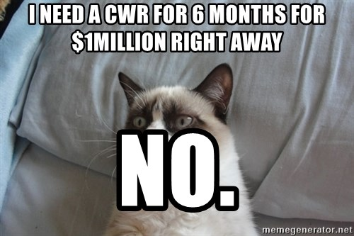 Grumpy cat good - i need a cwr for 6 months for $1million right away no.