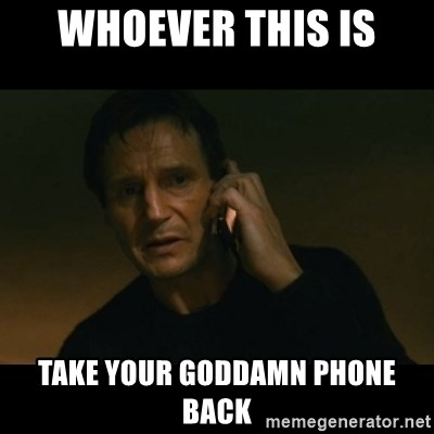 liam neeson taken - whoever this is take your goddamn phone back