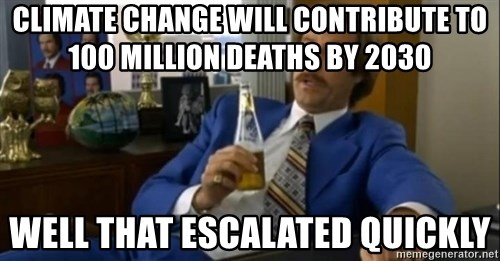 That escalated quickly-Ron Burgundy - Climate Change will contribute to 100 million deaths by 2030 well that escalated quickly