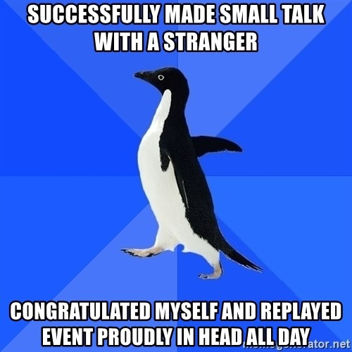 Socially Awkward Penguin - Successfully made small talk with a stranger congratulated myself and replayed event PROUDLY in head all day