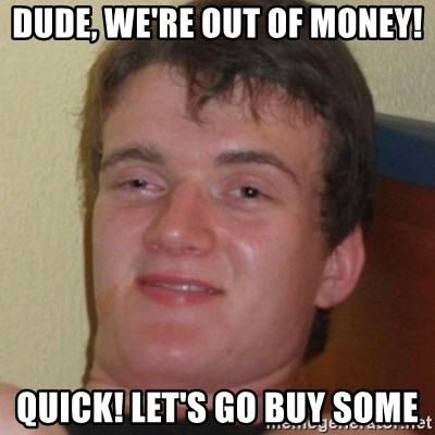 Stoner Guy - Dude, we're out of money! Quick! Let's go buy some