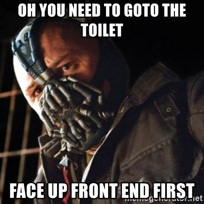 Only then you have my permission to die - OH YOU NEED TO GOTO THE TOILET FACE UP FRONT END FIRST